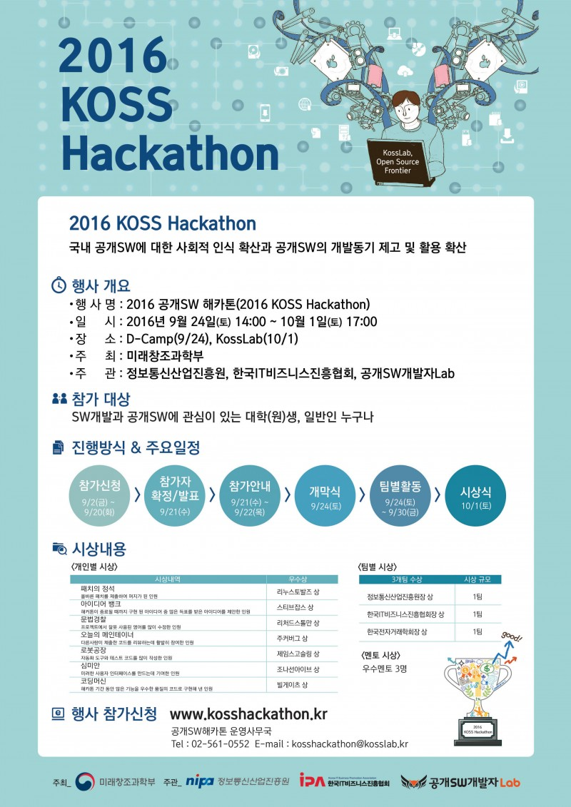 2016 KOSS Hackathon, 국내 공개SW에 대한 사회적 인식 확산과 공개SW의 개발동기 제고 및 활용 확산, 행사 개요, 행사명 2016 공개SW 해카톤(2016 KOSS Hackathon), 일시 2016년 9월 24일 토요일 14시부터 2016년 10월 1일 토요일 17시 30분까지, 장소 D-Camp(9월 24일), KossLab(10월1일), 주최 미래창조과학부, 주관 정보통신산업진흥원, 한국IT비즈니스진흥협회, 공개SW개발자Lab, 참가대상 SW개발과 공개SW에 관심이 있는 대학(원)생, 일반인 누구나, 행사 참가신청 www.kosshackathon.kr